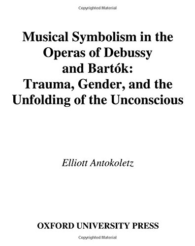Musical Symbolism in the Operas of Debussy and Bartók: Trauma, Gender, and the Unfolding of the Unconscious by Elliott Antokoletz