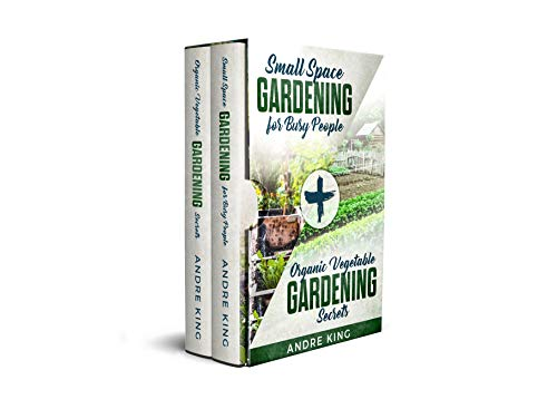 Small Space Gardening for Busy People : + Organic Vegetable Gardening Secrets (Urban Gardening Book 2) by [King, Andre]