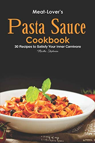 Meat-Lover's Pasta Sauce Cookbook: 30 Recipes to Satisfy Your Inner Carnivore by Martha Stephenson