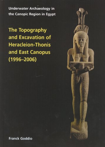 The Topography and Excavation of Heracleion-Thonis and East Canopus (1996-2006) (Ocma Monograph): Underwater Archaeology in the Canopic region in Egypt Franck Goddio