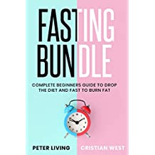 Fasting: Complete beginners guide to drop the diet and fast to burn fat. How to find the motivation, clear your mind and rid your body from illness with a bodily reset