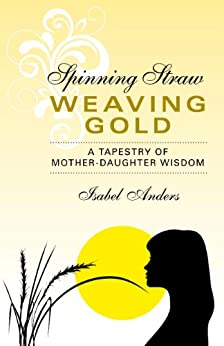 Spinning Straw, Weaving Gold: A Tapestry of Mother-Daughter Wisdom by [Anders, Isabel]