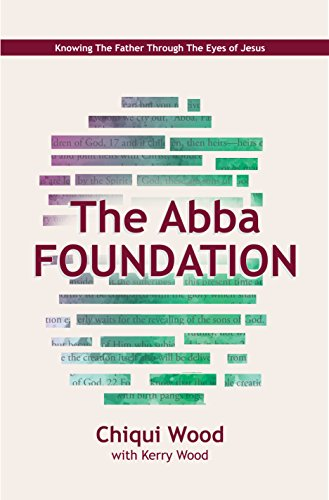 The Abba Foundation: Knowing the Father through the Eyes of Jesus (The Abba Series Book 1)