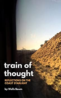 Train of Thought: Reflections on the Coast Starlight by [Baum, Wells]