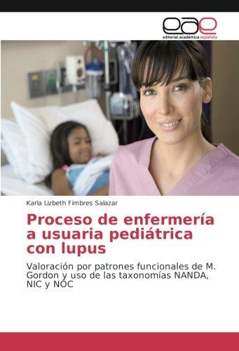 Proceso de enfermería a usuaria pediátrica con lupus: Valoración por patrones funcionales de M. Gordon y uso de las taxonomías NANDA, NIC y NOC (Spanish Edition)