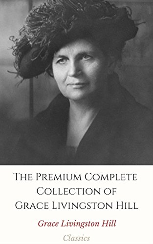 The Premium Complete Collection of Grace Livingston Hill (Annotated): (Collection Includes The City of Fire, The Enchanted Barn, The Girl from Montana, The Man of the Desert, & - Hills Desert Premium