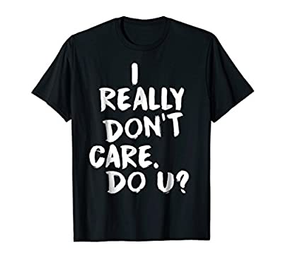 I Really Don't Care. Do U? T-Shirt - Sarcastic Funny T Shirt