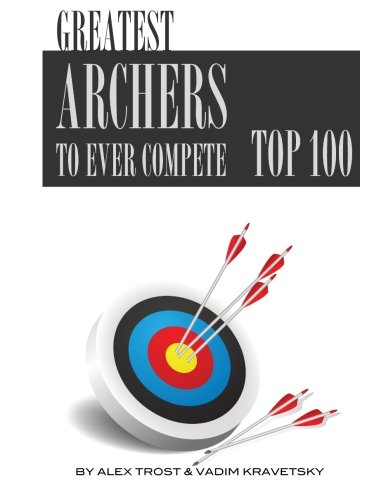 Greatest Archers to Ever Compete: Top 100 (Firearms Greatest 100)