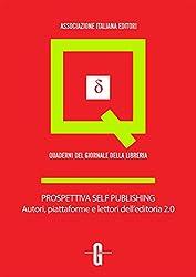 Prospettiva self publishing. Autori, piattaforme e lettori dell'editoria 2.0 (Quaderni del Giornale della Libreria)