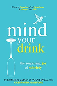Mind Your Drink: The Surprising Joy of Sobriety: Control Alcohol, Discover Freedom, Find Happiness and Change Your Life (Mindful Drinking Book 3) by [Gaisford, Cassandra]