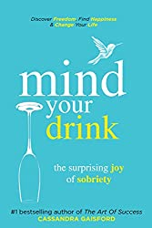 Mind Your Drink: The Surprising Joy of Sobriety: Control Alcohol, Discover Freedom, Find Happiness and Change Your Life (Mindful Drinking Book 3)