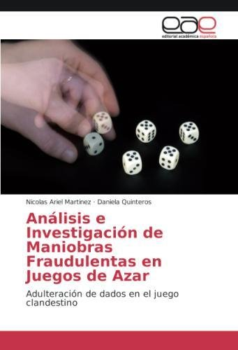 Anlisis e Investigacin de Maniobras Fraudulentas en Juegos de Azar: Adulteracin de dados en el juego clandestino (Spanish Edition)