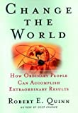 Change the World : How Ordinary People Can Achieve Extraordinary Results, Robert E. Quinn, 0787951935