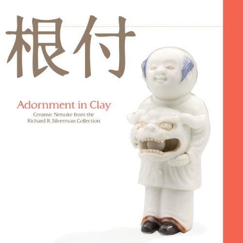 Adornment in Clay: Ceramic Netsuke from the Richard R. Silverman (Toledo Ceramic)