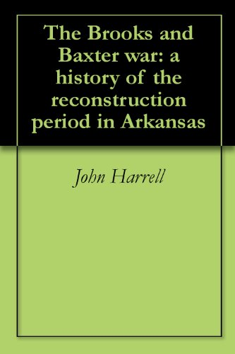 The Brooks and Baxter war: a history of the reconstruction period in Arkansas (Baxter War Brooks)