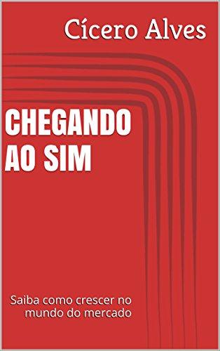 Download PDF CHEGANDO AO SIM - Saiba como crescer no mundo do mercado