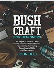 Bushcraft for Beginners: A Complete Guide to Learn how to Survive in the Wilderness. Essential Tools, Finding Food, Survival Skills and Techniques