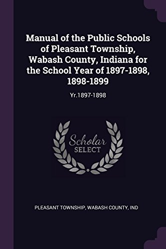 (Manual of the Public Schools of Pleasant Township, Wabash County, Indiana for the School Year of 1897-1898, 1898-1899: Yr.1897-1898)
