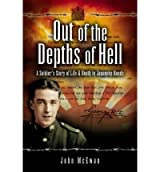 Out of the Depths of Hell: A Soldier's Story of Life and Death in Japanese Hands (Reminiscence)