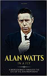 Alan Watts In A Fly: A Brisk Journey through the Life of the Zen Proponent: 1 (Life and Legacy In a Fly)