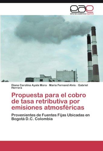 Propuesta para el cobro de tasa retributiva por emisiones atmosféricas: Provenientes de Fuentes Fijas Ubicadas en Bogotá D.C. Colombia (Spanish Edition)
