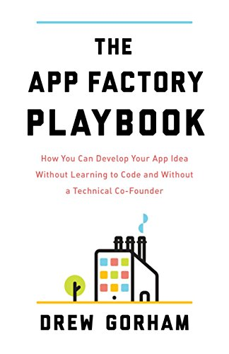 The App Factory Playbook: How You Can Develop Your App Idea Without Learning to Code and Without a Technical Co-Founder cover