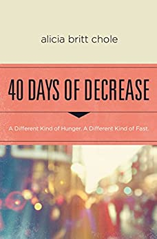 40 Days of Decrease: A Different Kind of Hunger. A Different Kind of Fast. by [Chole, Alicia Britt]