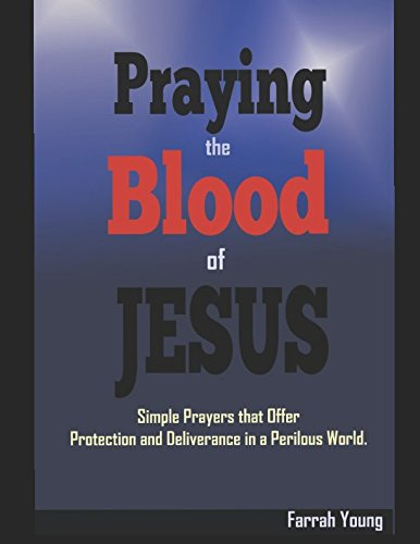 Read Online Praying the Blood of JESUS: Simple Prayers that Offer Protection and Deliverance in a Perilous World ebook
