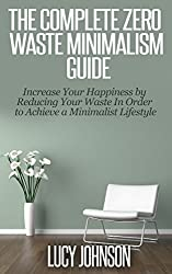 Zero Waste Minimalism Guide: Increase your Happiness by Reducing your Waste in Order to Achieve a Minimalist Lifestyle: minimalist living, budget, declutter, ... frugal living, purging (English Edition)