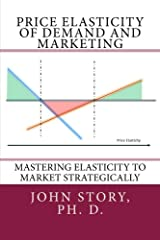 Price Elasticity of Demand and Marketing: Mastering elasticity to market strategically Paperback