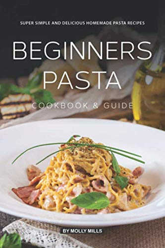 Beginners Pasta Cookbook & Guide: Super Simple and Delicious Homemade Pasta ()