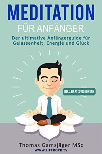 MEDITATION: Meditieren lernen für Anfänger - Meditationstechniken inkl. VIDEOKURS: Der ultimative Guide für Gelassenheit, Energie und Glück (Meditation, Meditieren lernen) (German Edition)