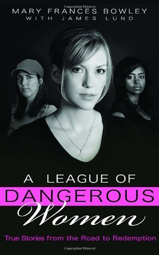 A League of Dangerous Women True Stories from the Road to Redemption by Bowley, Mary Frances [Multnomah Books,2007] (Paperback)