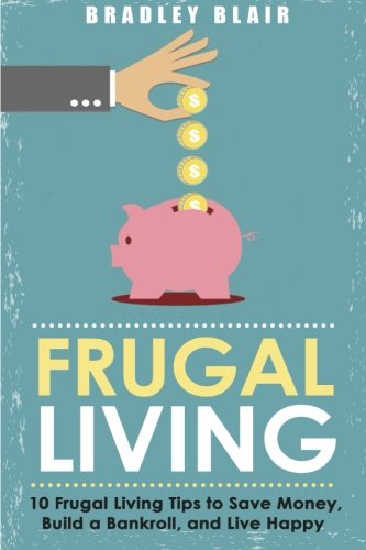 Frugal Living: 10 Frugal Living Tips To Save Money, Build A Bankroll, And Live Happy (Money Management - Simplicity - Minimalism - Saving - Investing)