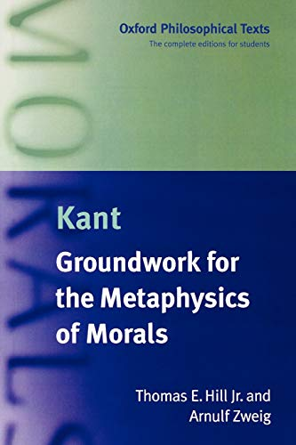 Groundwork for the Metaphysics of Morals (Oxford Philosophical Texts) (Kant Groundwork Of The Metaphysics Of Morals Text)