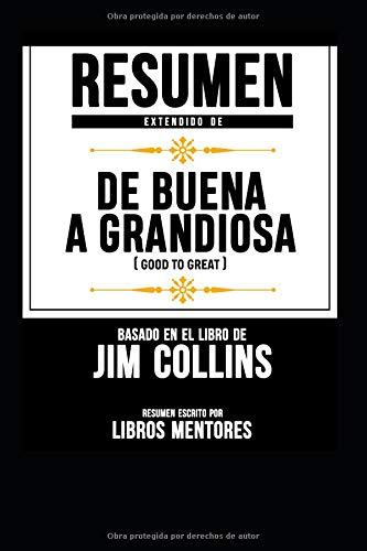 Resumen Extendido De Buena A Grandiosa (Good To Great) - Basado En El Libro De Jim Collins  [Mentores, Libros - Mentores, Libros] (Tapa Blanda)