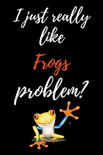 (I Just Really Like Frogs, Problem?: Funny Journal / Notebook / Notepad / Diary, Gifts For Frog Lovers (Lined, 6