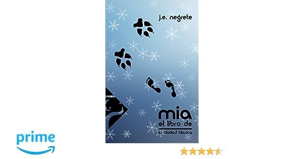 El Libro de Mia: La Ciudad Blanca (Volume 1) (Spanish Edition): J. E. Negrete, A. R. Negrete: 9781500279271: Amazon.com: Books