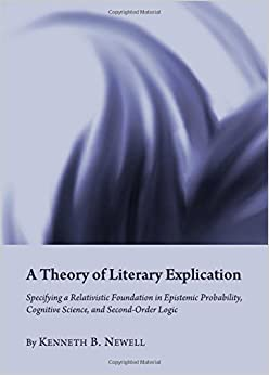 A Theory of Literary Explication: Specifying a Relativistic Foundation in Epistemic Probability, Cognitive Science, and Second-Order Logic