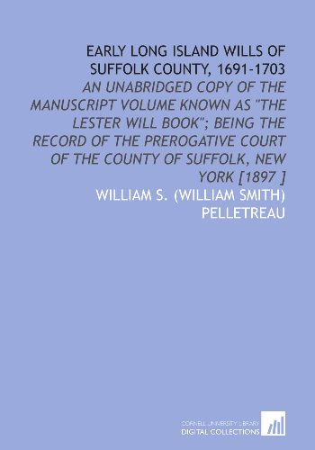 Early Long Island Wills of Suffolk County, 1691-1703: An Unabridged Copy of the Manuscript Volume Known as the Lester Will Book; Being the Record of of the County of Suffolk, New York [1897 ]