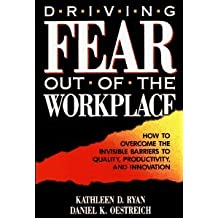 Driving Fear Out of the Workplace: Creating the High-Trust, High-Performance Org