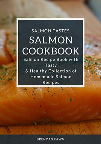 Salmon Cookbook: Salmon Recipe Book with Tasty & Healthy Collection of Homemade Salmon Recipes (Salmon Tastes 2) by Brendan Fawn