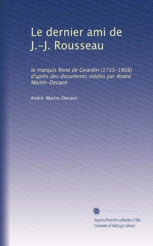 Le dernier ami de J.-J. Rousseau: le marquis René de Girardin (1735-1808) d'après des documents inédits par André Martin-Decaen (French Edition)