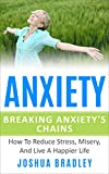 Anxiety: Breaking The Chains How To Reduce Stress, Misery, And Live A Happier Life