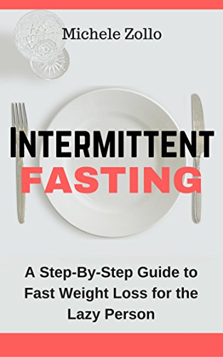 Intermittent Fasting: A Step-By-Step Guide to Fast Weight Loss for the Lazy Person