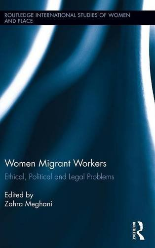 Women Migrant Workers: Ethical, Political and Legal Problems (International Studies of Women and Place)