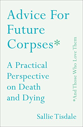 Advice for Future Corpses (and Those Who Love Them): A Practical Perspective on Death and Dying by [Tisdale, Sallie]