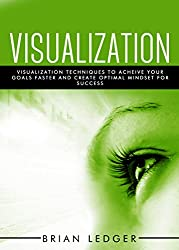 Visualization: Visualization Techniques To Achieve Your Goals Faster And Create An Optimal Mindset For Success (English Edition)