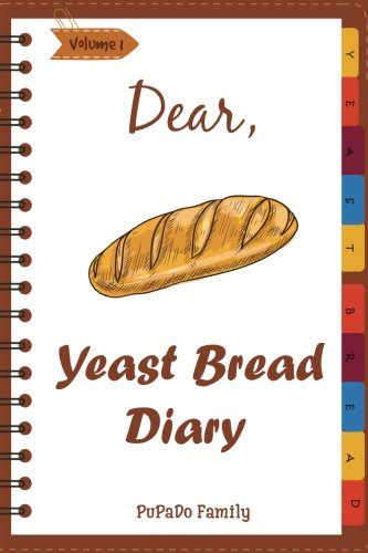 Dear, Yeast Bread Diary: Make An Awesome Month With 30 Easy Yeast Bread Recipes! (Challah Cookbook, Flat Bread Cookbook, No Knead Bread Cookbook, Rye Bread Book, Sourdough Bread Cookbook) (Volume 1)