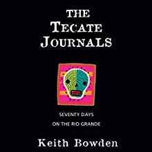 The Tecate Journals: Seventy Days on the Rio Grande Audiobook by Keith Bowden Narrated by Jonathan Davis